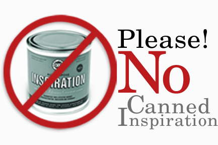 No canned inspiration please